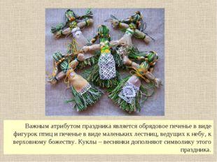 Важным атрибутом праздника является обрядовое печенье в виде фигурок птиц и