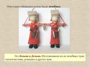 Некоторые обрядовые куклы были лечебные. Это Козьма и Демьян. Изготавливали