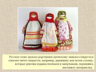 Русское слово «кукла» родственно греческому «киклос» («круг») и означает не