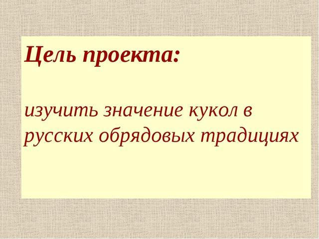 Цель проекта: изучить значение кукол в русских обрядовых традициях