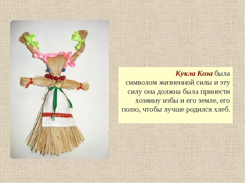 Кукла Коза была символом жизненной силы и эту силу она должна была принести...