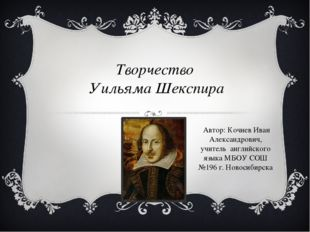 Творчество Уильяма Шекспира Автор: Кочнев Иван Александрович, учитель английс