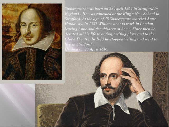 Shakespeare was born on 23 April 1564 in Stratford in England . He was educat...