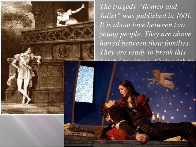 "The tragedy ""Romeo and Juliet"" was published in 1601. It is about love betwee..."