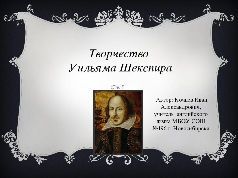 Творчество Уильяма Шекспира Автор: Кочнев Иван Александрович, учитель английс...