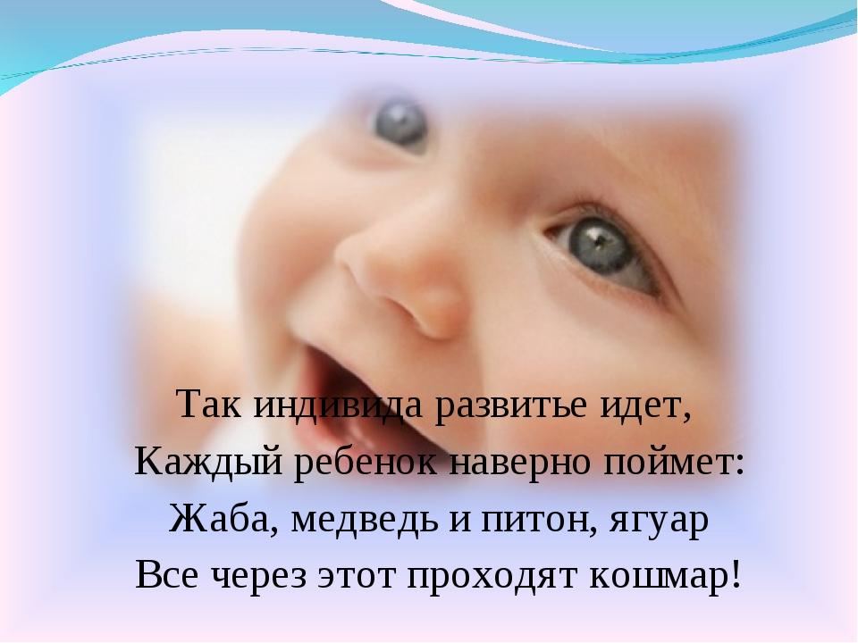 Так индивида развитье идет, Каждый ребенок наверно поймет: Жаба, медведь и пи...