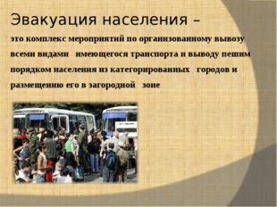 Эвакуация населения – это комплекс мероприятий по организованному вывозу всем