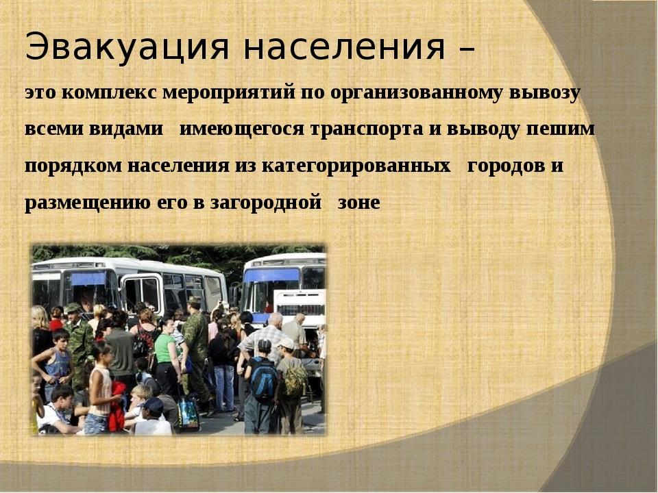 Эвакуация населения – это комплекс мероприятий по организованному вывозу всем...