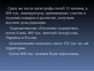 Сразу же после катастрофы погиб 31 человек, а 800 тыс. ликвидаторов, принима