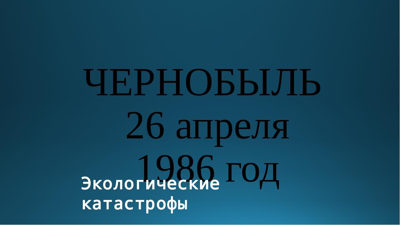 ЧЕРНОБЫЛЬ 26 апреля 1986 год Экологические катастрофы