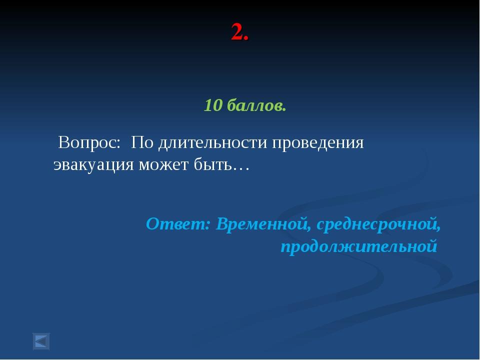2. 10 баллов. Вопрос: По длительности проведения эвакуация может быть… Ответ:...