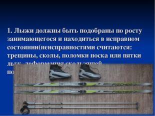 1. Лыжи должны быть подобраны по росту занимающегося и находиться в исправном