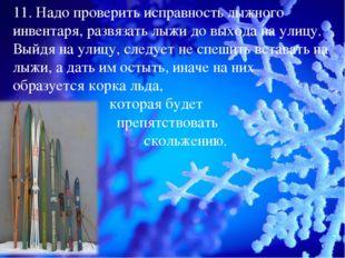 11. Надо проверить исправность лыжного инвентаря, развязать лыжи до выхода на