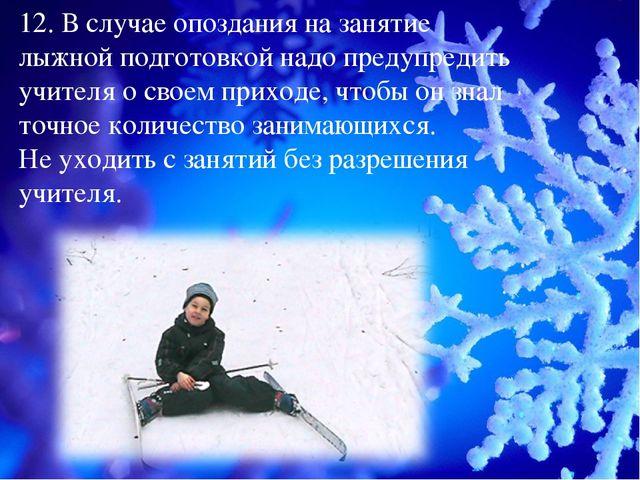 12. В случае опоздания на занятие лыжной подготовкой надо предупредить учител...