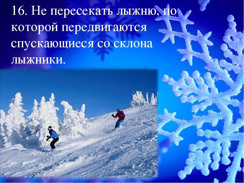 16. Не пересекать лыжню, по которой передвигаются спускающиеся со склона лыжн...