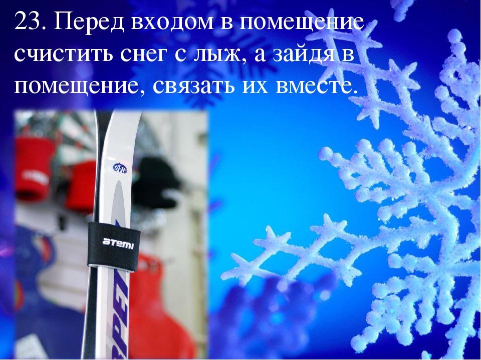 23. Перед входом в помещение счистить снег с лыж, а зайдя в помещение, связат...