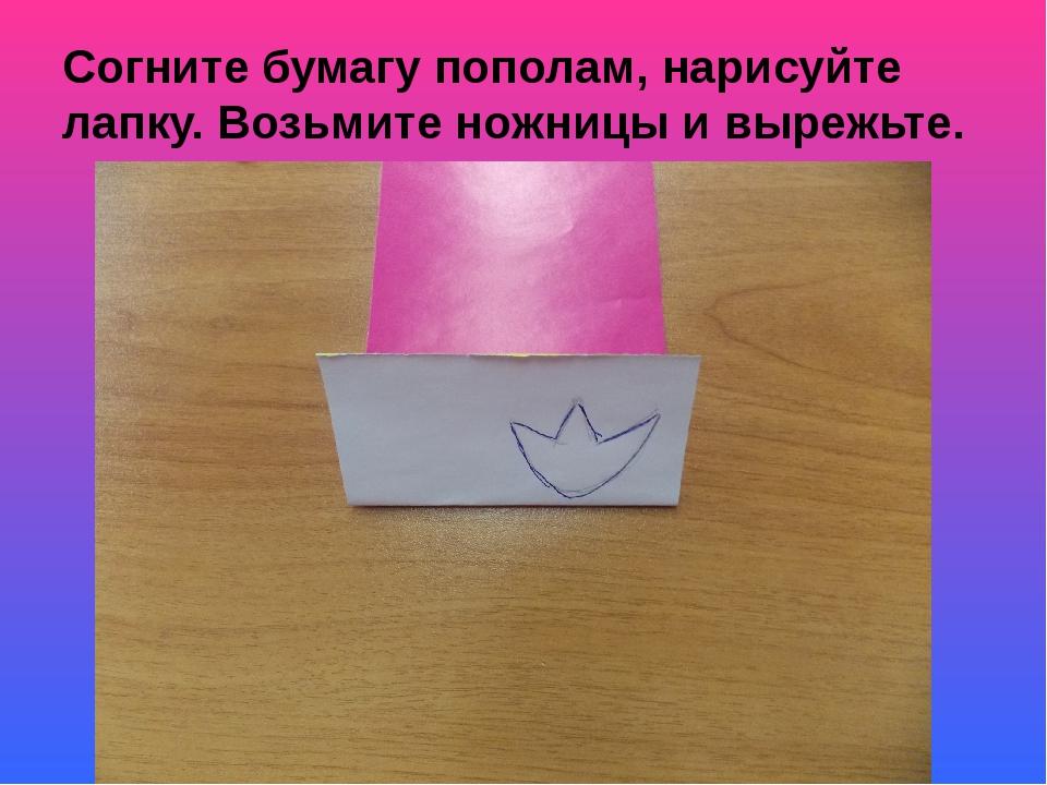 Согните бумагу пополам, нарисуйте лапку. Возьмите ножницы и вырежьте.