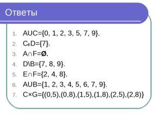 Ответы AUC={0, 1, 2, 3, 5, 7, 9}. CED={7}. A∩F=Ø. D\B={7, 8, 9}. E∩F={2, 4, 8