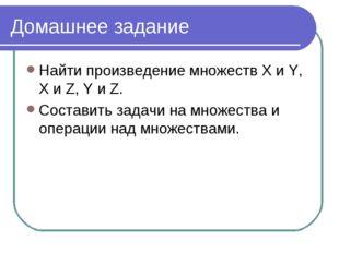 Домашнее задание Найти произведение множеств X и Y, X и Z, Y и Z. Составить з