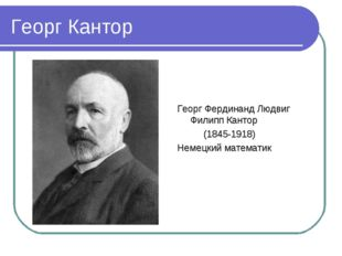 Георг Кантор Георг Фердинанд Людвиг Филипп Кантор (1845-1918) Немецкий матема