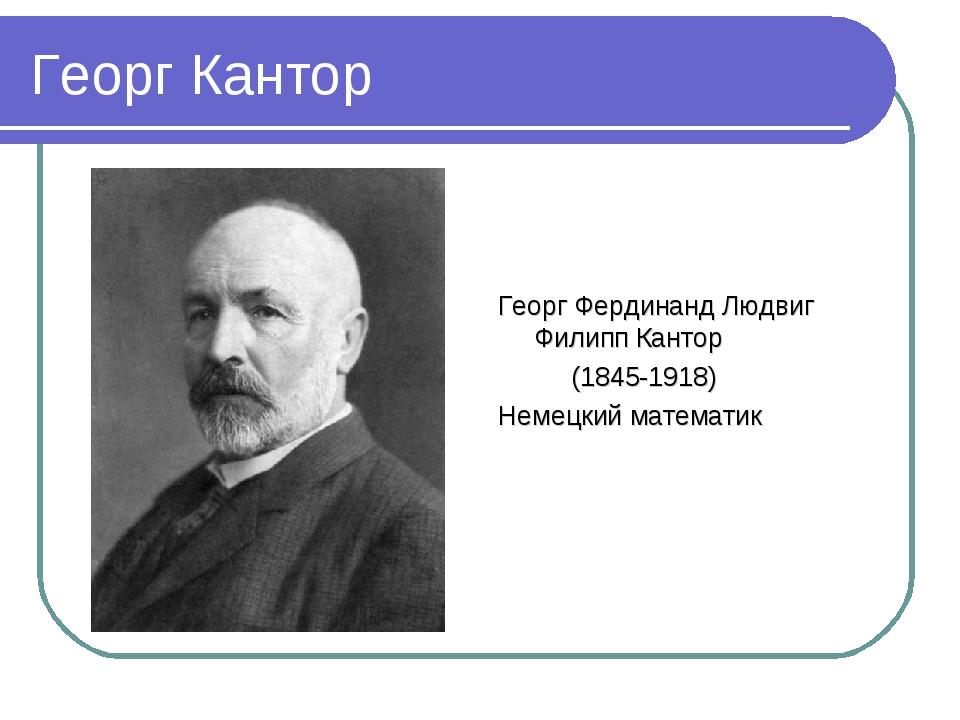 Георг Кантор Георг Фердинанд Людвиг Филипп Кантор (1845-1918) Немецкий матема...