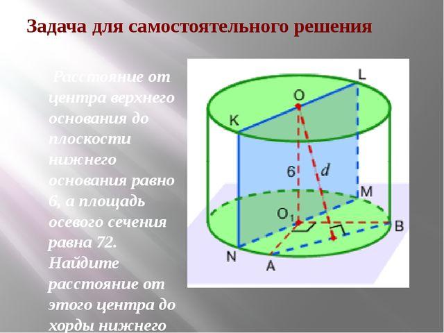 Задача для самостоятельного решения Расстояние от центра верхнего основания д...