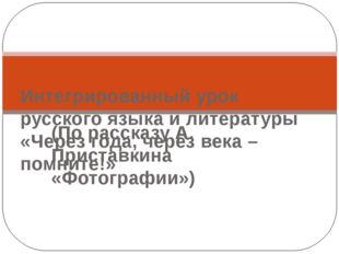 (По рассказу А. Приставкина «Фотографии») Интегрированный урок русского языка