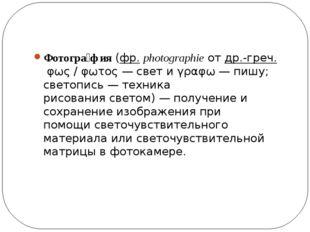 Фотогра́фия(фр.photographieотдр.-греч.φως / φωτος— свет иγραφω— пишу