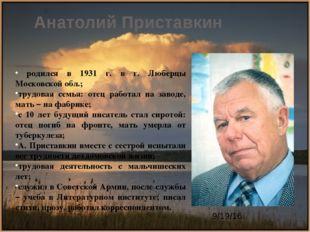 Анатолий Приставкин родился в 1931 г. в г. Люберцы Московской обл.; трудовая
