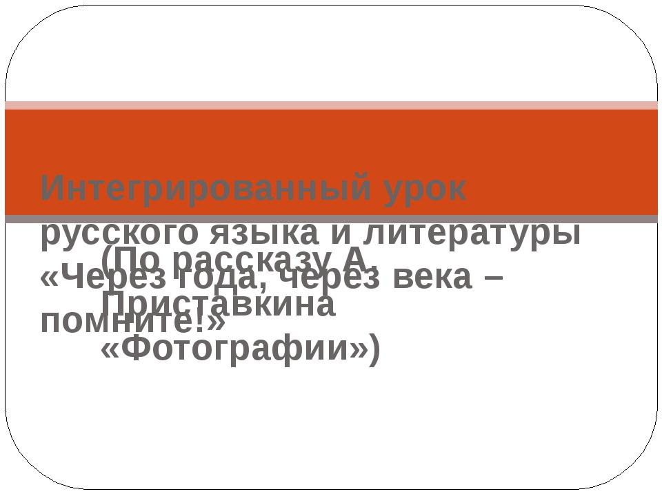 (По рассказу А. Приставкина «Фотографии») Интегрированный урок русского языка...