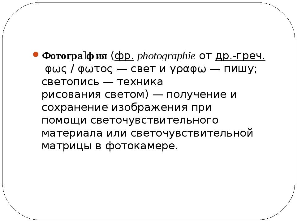 Фотогра́фия(фр.photographieотдр.-греч.φως / φωτος— свет иγραφω— пишу...