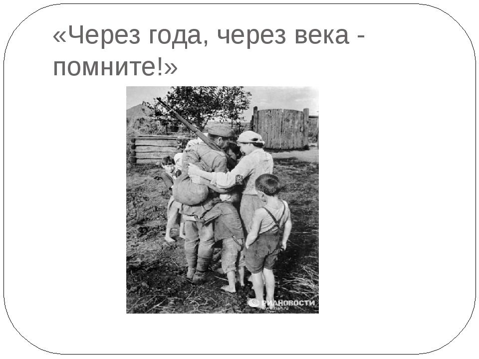 «Через года, через века - помните!»