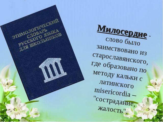 Милосердие - слово было заимствовано из старославянского, где образовано по м...