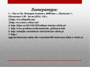 Литература: 1. «Число Пи. История длиною в 4000лет.», Шумихин С., Шумихина А.