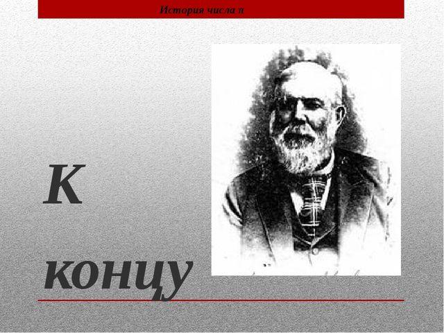 К концу 19 века, после 20 лет упорного труда, англичанин Вильям Шенкс нашёл...