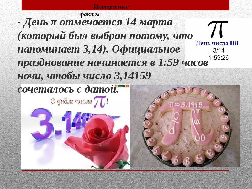 - Деньπотмечается 14 марта (который был выбран потому, что напоминает 3,14)...