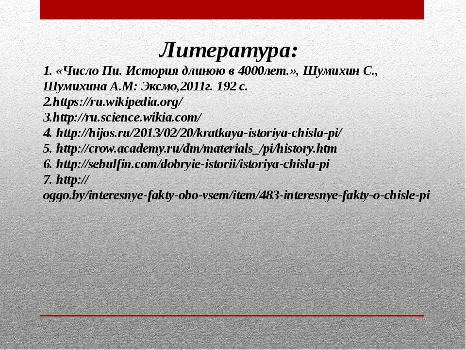 Литература: 1. «Число Пи. История длиною в 4000лет.», Шумихин С., Шумихина А....