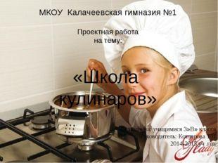 МКОУ Калачеевская гимназия №1 Проектная работа на тему: «Школа кулинаров» Вып