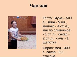 Чак-чак Тесто: мука – 500 г., яйца - 5 шт., молоко - 4 ст. л., масло сливочно