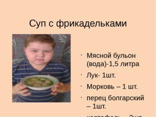 Суп с фрикадельками  Мясной бульон (вода)-1,5 литра Лук- 1шт. Морковь – 1 ш
