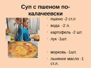 Суп с пшеном по- калачеевски пшено -2 ст.л вода -2 л. картофель -2 шт. лук -1