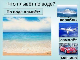Что плывёт по воде? По воде плывёт: машина самолёт корабль