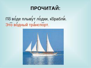 ПРОЧИТАЙ: По воде плывут лодки, корабли. Это водный транспорт.