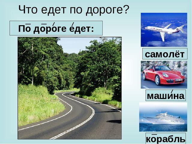 Что едет по дороге? По дороге едет: машина корабль самолёт