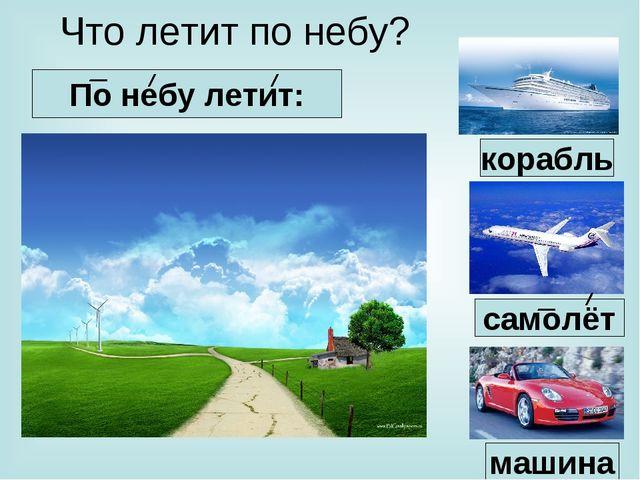 Что летит по небу? По небу летит: машина самолёт корабль