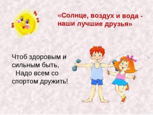 «Солнце, воздух и вода - наши лучшие друзья» Чтоб здоровым и сильным быть, На