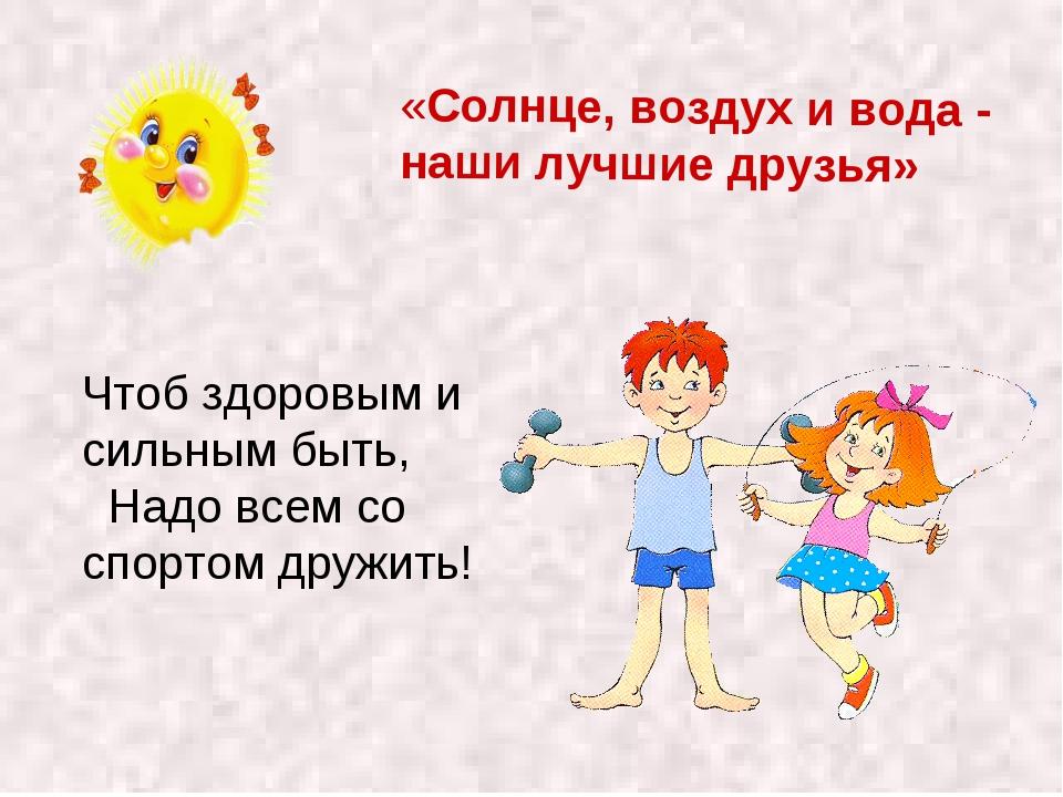 «Солнце, воздух и вода - наши лучшие друзья» Чтоб здоровым и сильным быть, На...