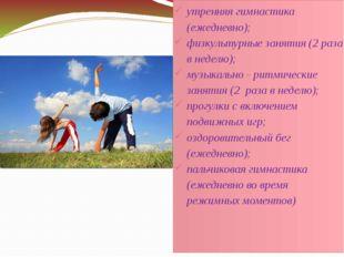 утренняя гимнастика (ежедневно); физкультурные занятия (2 раза в неделю); муз