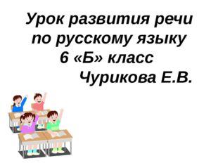 Урок развития речи по русскому языку 6 «Б» класс Чурикова Е.В.