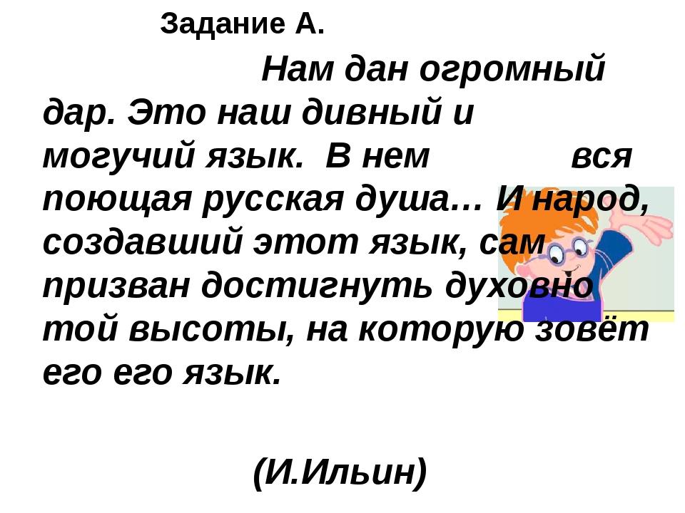 Задание А. Нам дан огромный дар. Это наш дивный и могучий язык. В нем вся пою...